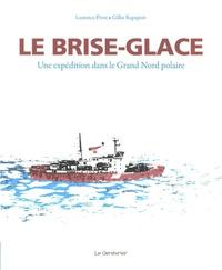 Laurence Pivot et Gilles Rapaport - Le brise-glace - Une expédition dans le Grand Nord polaire.