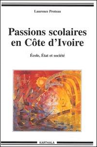 Laurence Proteau - Passions scolaires en Côte d'Ivoire. - Ecole, Etat et société.