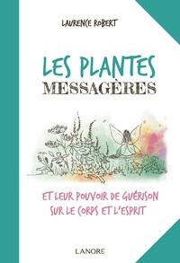 Laurence Robert - Les plantes messagères et leur pouvoir de guérison sur le corps et l'esprit.