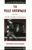 Laurence Roulleau-Berger - La ville intervalle - Jeunes entre centre et banlieue.