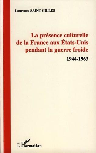 Laurence Saint-Gilles - La présence culturelle de la France aux Etats-Unis pendant la guerre froide - 1944-1963.