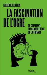 Laurence Scialom - La fascination de l'ogre ou comment desserrer l'étau de la finance.
