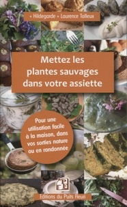 Laurence Talleux - Mettez les plantes sauvages dans votre assiette - Pour une utilisation facile en cuisine, à la maison et en randonnée.