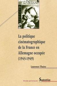Laurence Thaisy - La politique cinématographique de la France en Allemagne occupée 1945-1949.