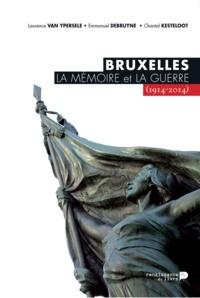 Laurence Van Ypersele et Emmanuel Debruyne - Bruxelles, la mémoire et la guerre (1914-2014).