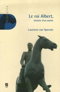 Laurence Van Ypersele - Le roi Albert - Histoire d'un mythe.