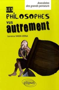 Laurence Vanin - Les philosophes vus autrement - Anecdotes des grands penseurs.