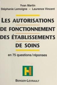 Laurence Vincent et Yvan Martin - Les autorisations de fonctionnement des établissements de soins - En 75 questions-réponses.