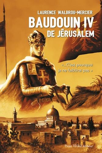 """Laurence Walbrou-Mercier - Baudouin IV de Jérusalem - """"... C'est pourquoi je ne faiblirai pas""""."""
