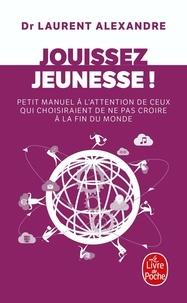 Laurent Alexandre - Jouissez jeunesse ! - Petit manuel à l'attention de ceux qui choisiraient de ne pas croire à la fin du monde.