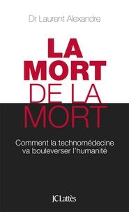 Laurent Alexandre - La mort de la mort - Comment la technomédecine va bouleverser l'humanité.
