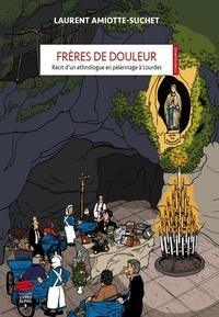 Laurent Amiotte-Suchet - Frères de douleur - Récit d'un ethnologue en pèlerinage à Lourdes.