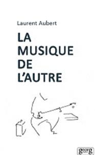 Laurent Aubert - La musique de l'autre - Les nouveaux défis de l'ethnomusicologie.