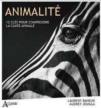 Laurent Baheux et Audrey Jougla - Animalité - 12 clés pour comprendre la cause animale.