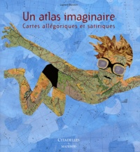 Laurent Baridon - Un atlas imaginaire - Cartes allégoriques et satiriques.