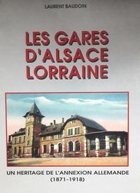 Laurent Baudoin - Les gares d'Alsace-Lorraine. - Un héritage de l'annexion allemande 1871-1918.