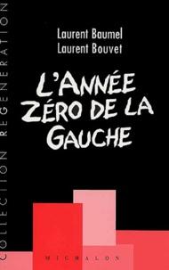 Laurent Baumel et Laurent Bouvet - L'année zéro de la gauche. - Fragments d'un discours réformiste.