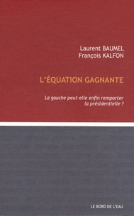 Laurent Baumel et François Kalfon - L'équation gagnante - La gauche peut-elle remporter la présidentielle ?.