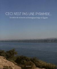 Laurent Bavay et Marie-Cécile Bruwier - Ceci n'est pas une pyramide... - Un siècle de recherche archéologique belge en Egypte.