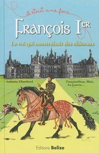 Francois Ier, le roi qui construisait des châteaux - Laurent Bègue |