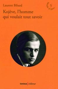 Laurent Bibard - Kojève, l'homme qui voulait tout savoir.