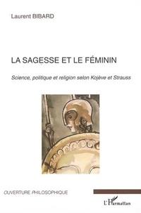 Laurent Bibard - La sagesse et le féminin - Science, politique et religion selon Kojeve et Strauss.