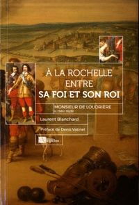 Laurent Blanchard - A la rochelle entre sa Foi et son Roi - Monsieur de Loudrière (c. 1580-1628).