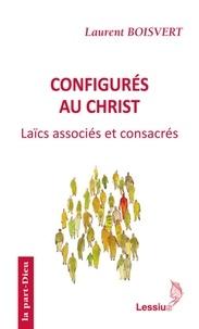 Laurent Boisvert - Configurés au Christ - Pauvreté et obéissance des laïcs associés et consacrés.