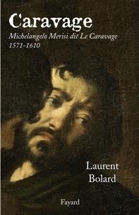 Laurent Bolard - Caravage - Michelangelo Merisi dit Le Caravage (1571-1610).