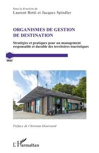 Laurent Botti et Jacques Spindler - Organismes de gestion de destination - Stratégies et pratiques pour un management responsable et durable des territoires touristiques.
