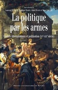 Laurent Bourquin et Philippe Hamon - La politique par les armes - Conflits internationaux et politisation (XVe-XIXe siècle).