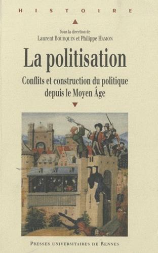 Laurent Bourquin et Philippe Hamon - La politisation - Conflits et construction du politique depuis le Moyen Age.