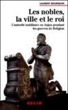 Laurent Bourquin - Les nobles, la ville et le roi. - L'autorité nobiliaire en Anjou pendant les guerres de religion (1560-1598).