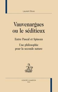 Laurent Bove - Vauvenargues ou le séditieux - Entre Pascal et Spinoza - Une philosophie pour la seconde nature.
