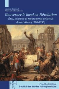 Laurent Brassart - Gouverner le local en Révolution - Etat, pouvoirs et mouvements collectifs dans l'Aisne (1790-1795).