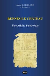 Laurent Buchholtzer et Antoine Captier - Rennes-le-Château : Une Affaire Paradoxale.