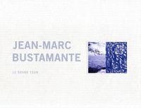 Laurent Busine - Jean-Marc Bustamante - Le grand tour.