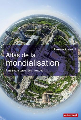 Atlas de la mondialisation. Une seule terre, des mondes
