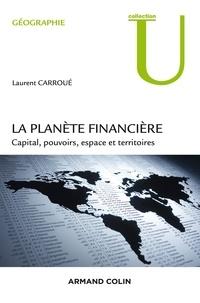 Laurent Carroué - La planète financière - Capital, pouvoirs, espace et territoires.