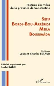Laurent-Charles Féraud - Histoire des villes de la province de Constantine - Sétif, Bordj-bou-Arreridj, Msila, Boussaâda.