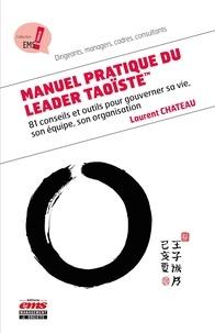 Laurent Chateau - Manuel pratique du leader taoïste - 81 conseils et outils pour gouverner sa vie, son équipe, son organisation.