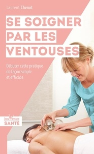 Laurent Chenot - Se soigner par les ventouses - Débuter cette pratique de façon simple et efficace.