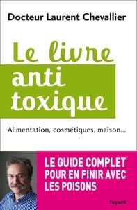 Laurent Chevallier - Le livre anti toxique - Alimentation, cosmétiques, maison... : le guide complet pour en finir avec les poisons.