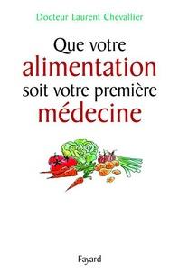 Laurent Chevallier - Que votre alimentation soit votre première médecine.