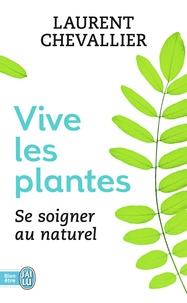 Laurent Chevallier - Vive les plantes - Se soigner au naturel.
