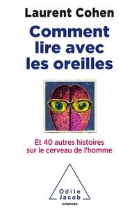 Laurent Cohen - Comment lire avec les oreilles ? - Et 40 autres histoires sur le cerveau de l'homme.