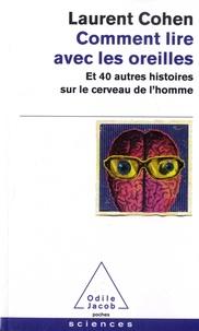 Laurent Cohen - Comment lire avec les oreilles - Et 40 autres histoires sur le cerveau de l'homme.