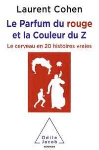 Laurent Cohen - Le Parfum du rouge et la Couleur du Z - Le cerveau en 20 histoires vraies.