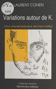 Laurent Cohen - Variations autour de K. : Pour une lecture juive de Franz Kafka.
