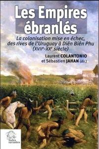 Laurent Colantonio et Sébastien Jahan - Les empires ébranlés - La colonisation mise en échec, des rives de l'Uruguay à Diên Biên Phu (XVIIe-XXe siècle).